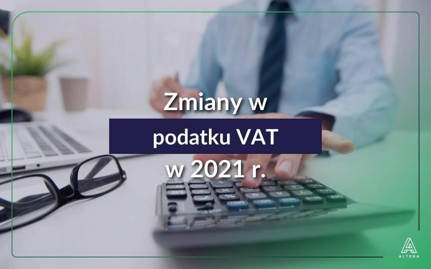 7 najważniejszych zmian w podatku VAT od 2021 r. Co czeka przedsiębiorców